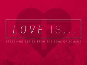Love Is - Preaching series from the book of Romans